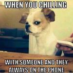 Your condition when your friend is always on the phone