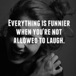 Mostly you cannot laugh when you want to laugh the most