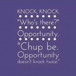 Opportunity never knocks the door twice