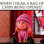 Your reaction when you hear the sound of a chips packet