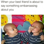 One who always try to embarrass you is your best friend