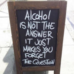 Amazing quote – alcohol is not the answer