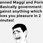 Government banned maggi and porn – no more pleasure in 2 minutes