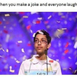 The feeling when everybody laughs on your joke