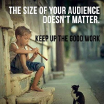 The size of the audience doesn't matter – keep up the hard work
