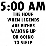 5:00 am – legends either wake up or go to sleep