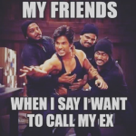 Your friends reaction, when you try to call your ex girlfriend