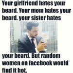 Everyone hates still you and your facebook friends love your beard